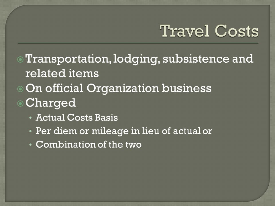 Transportation, lodging, subsistence and related items  On official Organization business  Charged Actual Costs Basis Per diem or mileage in lieu of actual or Combination of the two