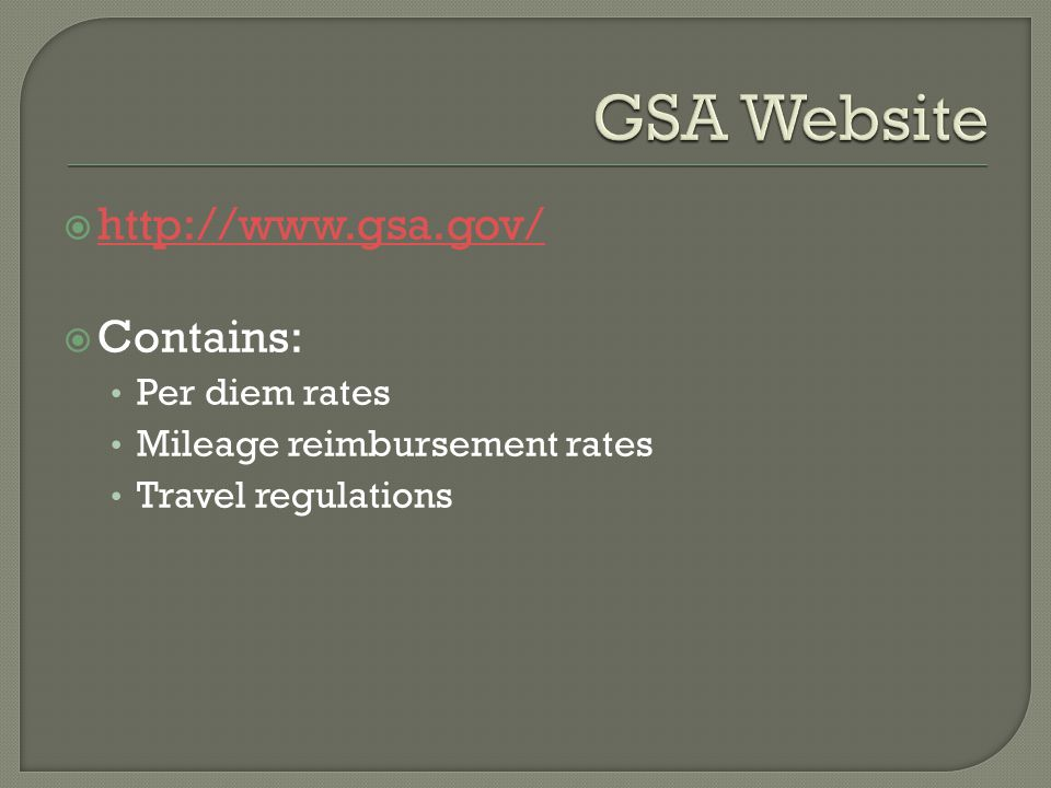  http://www.gsa.gov/ http://www.gsa.gov/  Contains: Per diem rates Mileage reimbursement rates Travel regulations