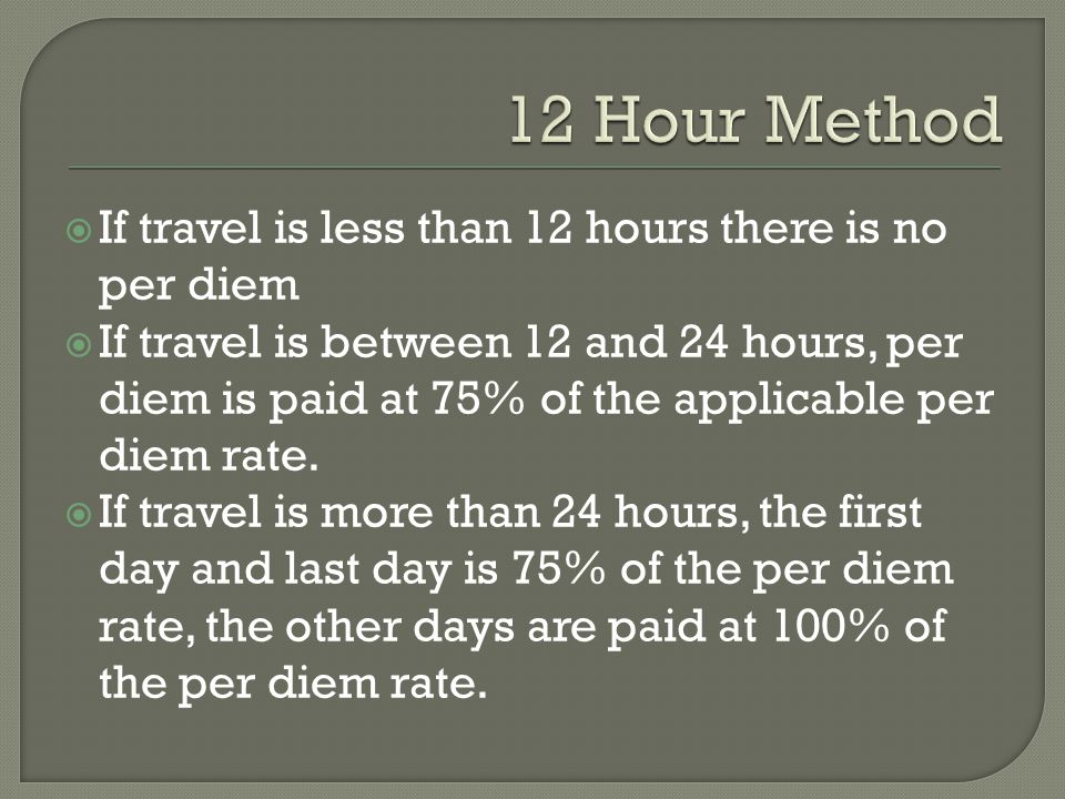  If travel is less than 12 hours there is no per diem  If travel is between 12 and 24 hours, per diem is paid at 75% of the applicable per diem rate.