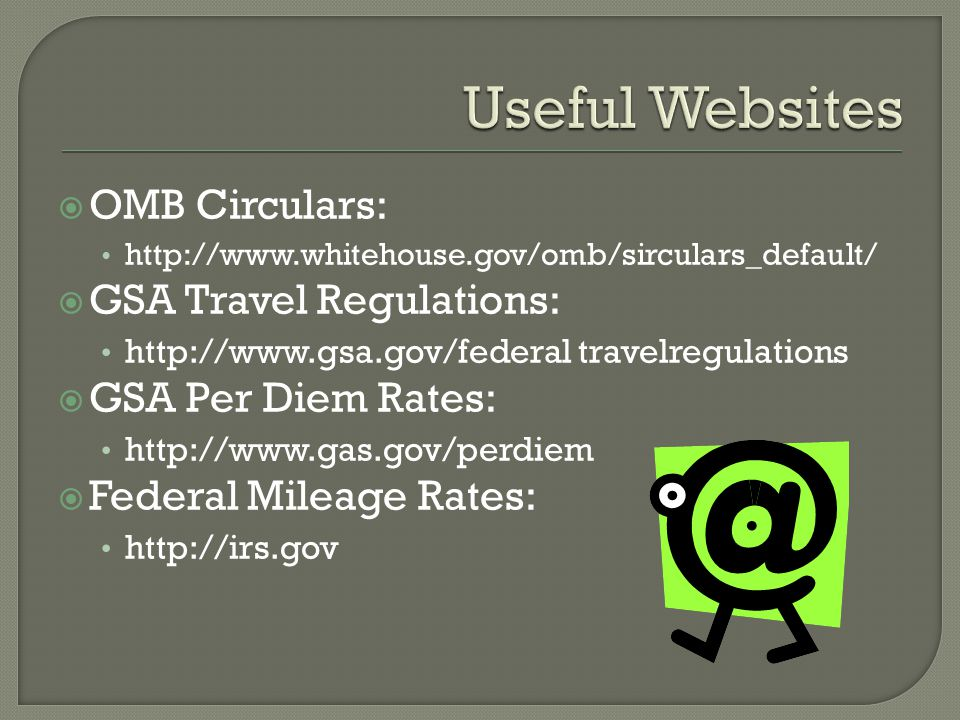 OMB Circulars: http://www.whitehouse.gov/omb/sirculars_default/  GSA Travel Regulations: http://www.gsa.gov/federal travelregulations  GSA Per Diem Rates: http://www.gas.gov/perdiem  Federal Mileage Rates: http://irs.gov