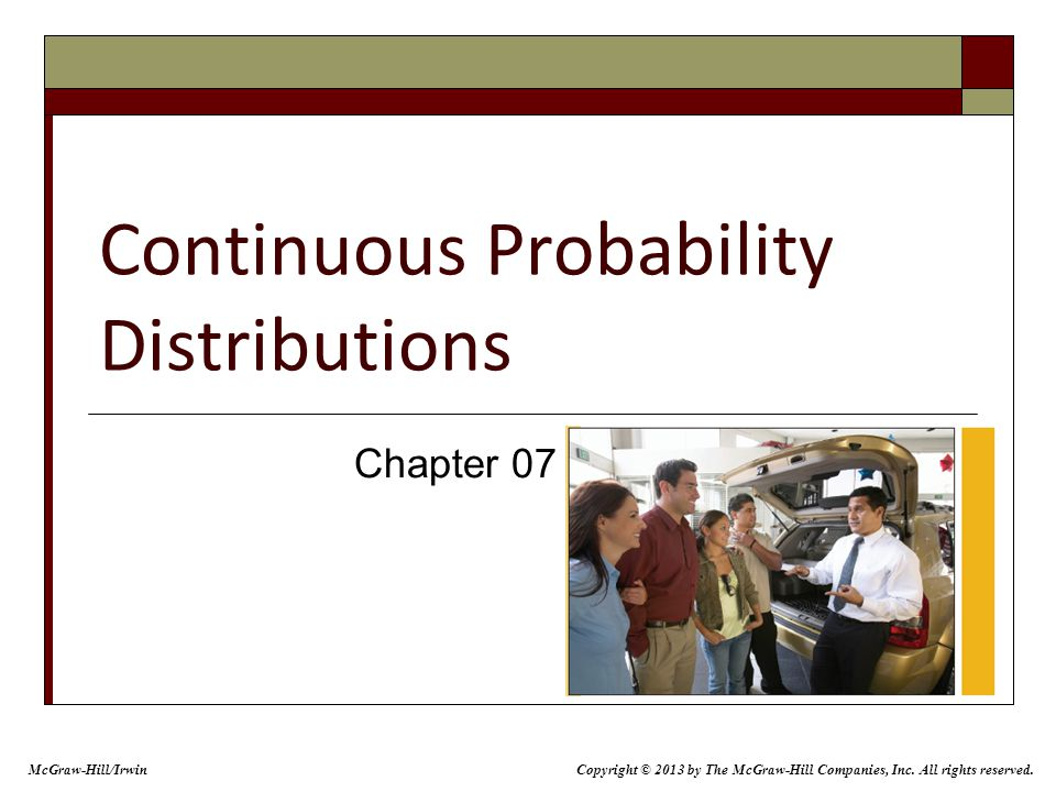 Continuous Probability Distributions Chapter 07 McGraw-Hill/Irwin Copyright © 2013 by The McGraw-Hill Companies, Inc. All rights reserved.