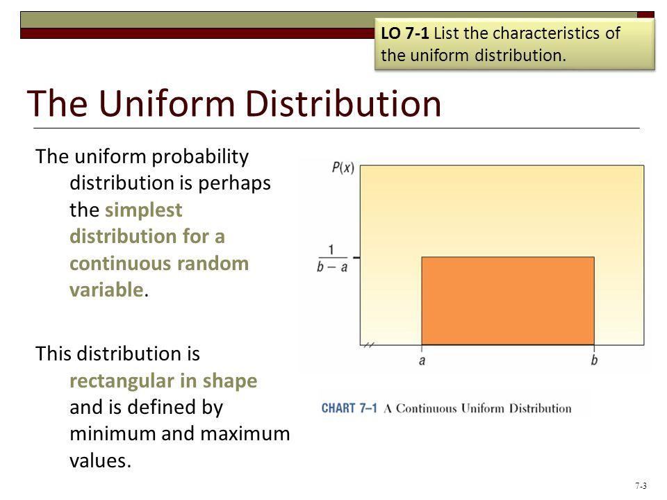 The Uniform Distribution The uniform probability distribution is perhaps the simplest distribution for a continuous random variable. This distribution
