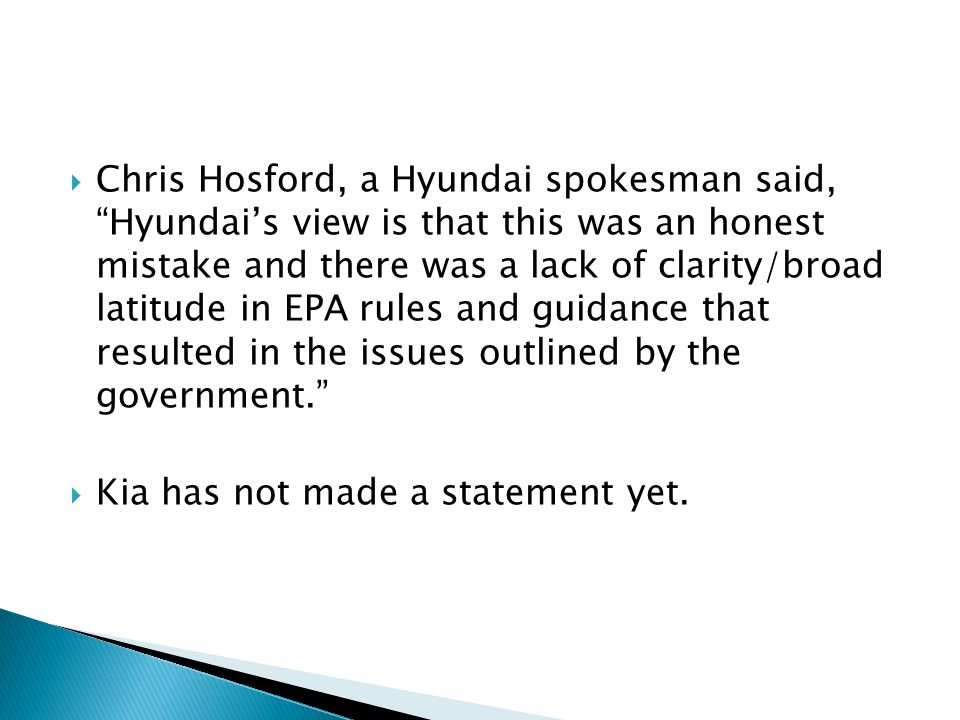  Chris Hosford, a Hyundai spokesman said, Hyundai's view is that this was an honest mistake and there was a lack of clarity/broad latitude in EPA rules and guidance that resulted in the issues outlined by the government.  Kia has not made a statement yet.