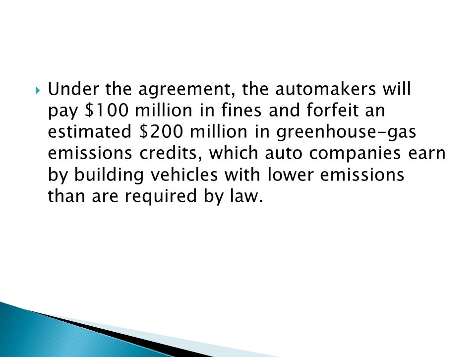  Under the agreement, the automakers will pay $100 million in fines and forfeit an estimated $200 million in greenhouse-gas emissions credits, which auto companies earn by building vehicles with lower emissions than are required by law.