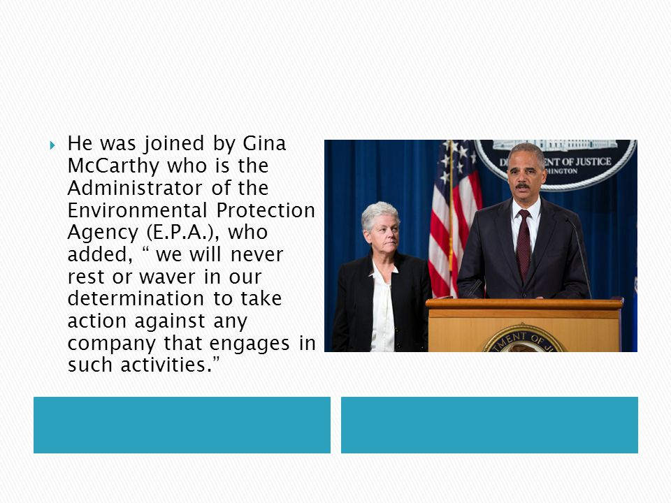 " He was joined by Gina McCarthy who is the Administrator of the Environmental Protection Agency (E.P.A.), who added, "" we will never rest or waver in"