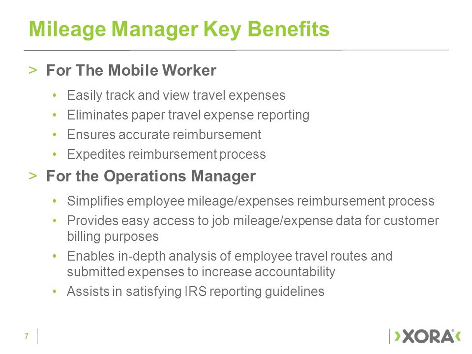 >For The Mobile Worker Easily track and view travel expenses Eliminates paper travel expense reporting Ensures accurate reimbursement Expedites reimbursement process >For the Operations Manager Simplifies employee mileage/expenses reimbursement process Provides easy access to job mileage/expense data for customer billing purposes Enables in-depth analysis of employee travel routes and submitted expenses to increase accountability Assists in satisfying IRS reporting guidelines Mileage Manager Key Benefits 7