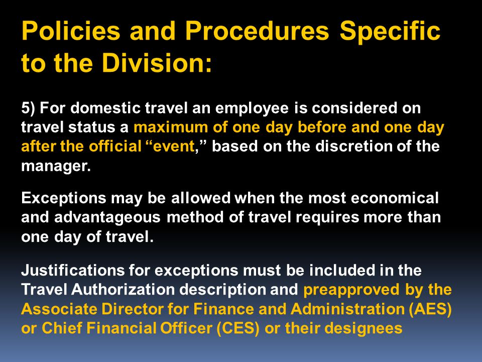 Policies and Procedures Specific to the Division: 5) For domestic travel an employee is considered on travel status a maximum of one day before and one day after the official event, based on the discretion of the manager.