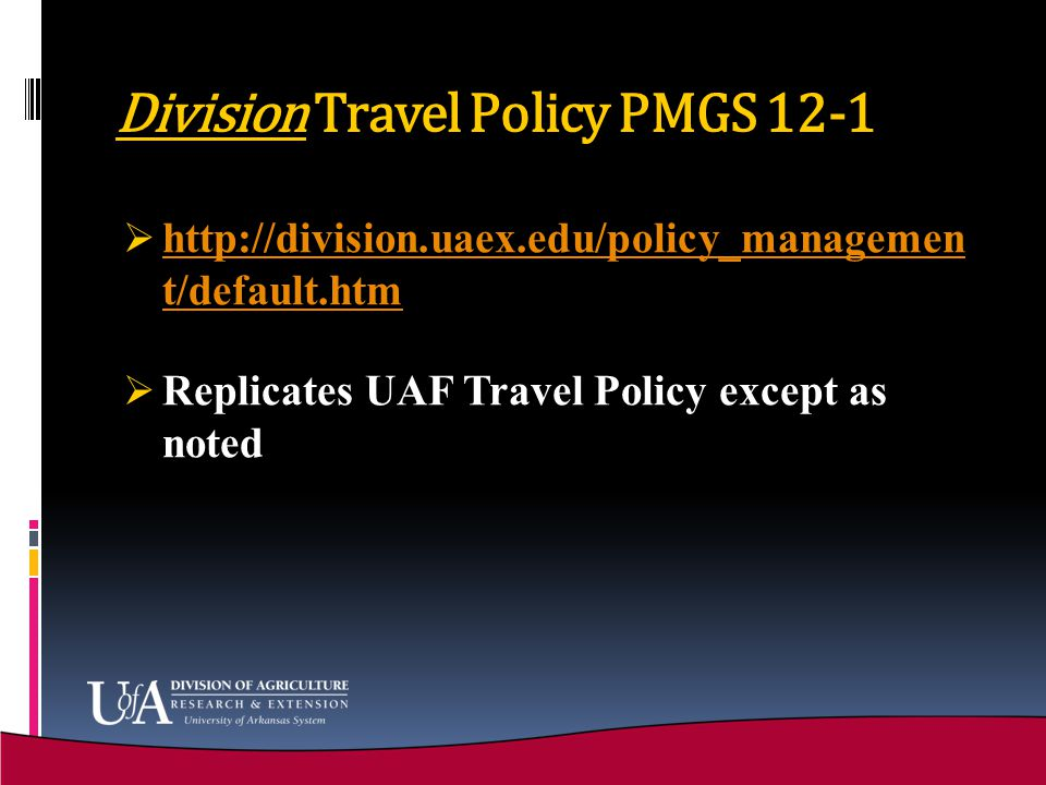 Division Travel Policy PMGS 12-1  http://division.uaex.edu/policy_managemen t/default.htm http://division.uaex.edu/policy_managemen t/default.htm  Replicates UAF Travel Policy except as noted