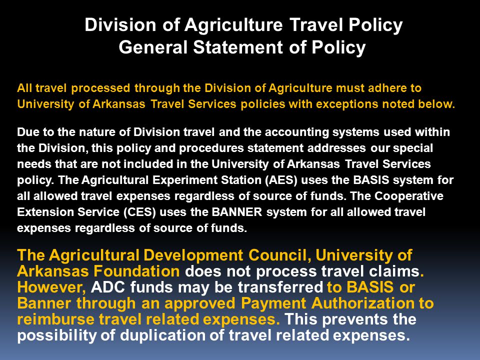 Division of Agriculture Travel Policy General Statement of Policy All travel processed through the Division of Agriculture must adhere to University of Arkansas Travel Services policies with exceptions noted below.
