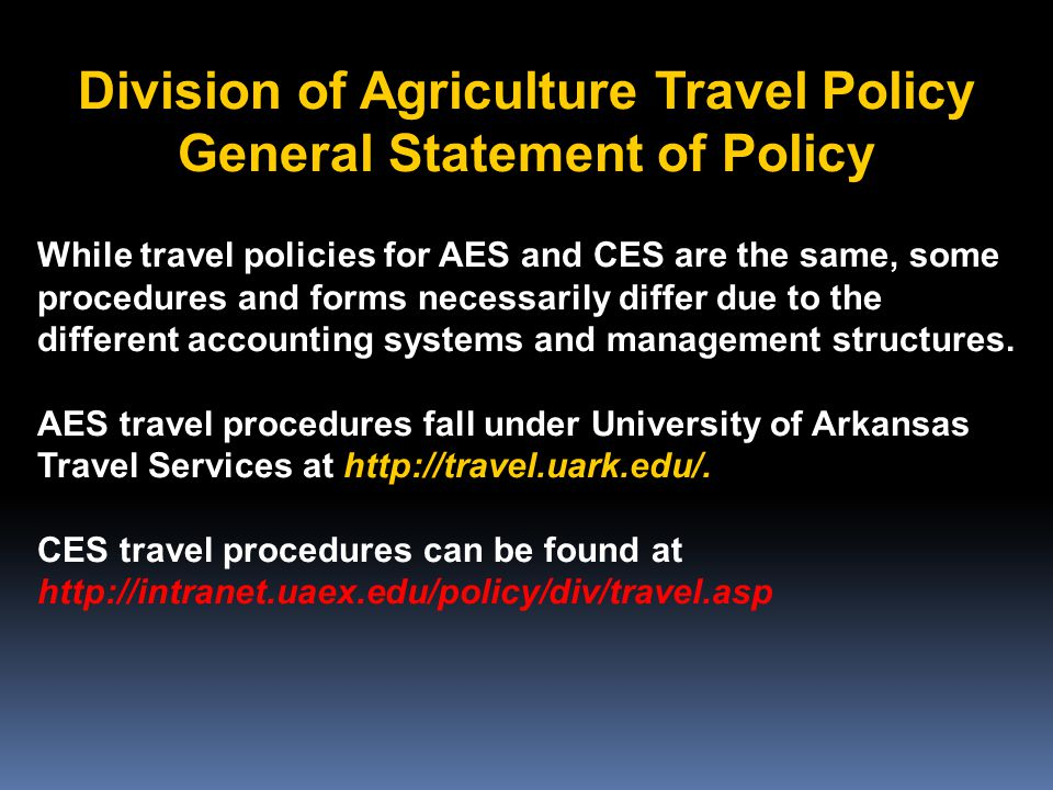 Division of Agriculture Travel Policy General Statement of Policy While travel policies for AES and CES are the same, some procedures and forms necessarily differ due to the different accounting systems and management structures.