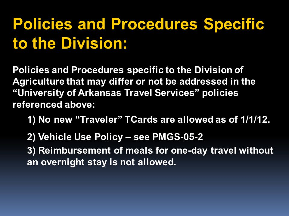 Policies and Procedures Specific to the Division: Policies and Procedures specific to the Division of Agriculture that may differ or not be addressed in the University of Arkansas Travel Services policies referenced above: 1) No new Traveler TCards are allowed as of 1/1/12.