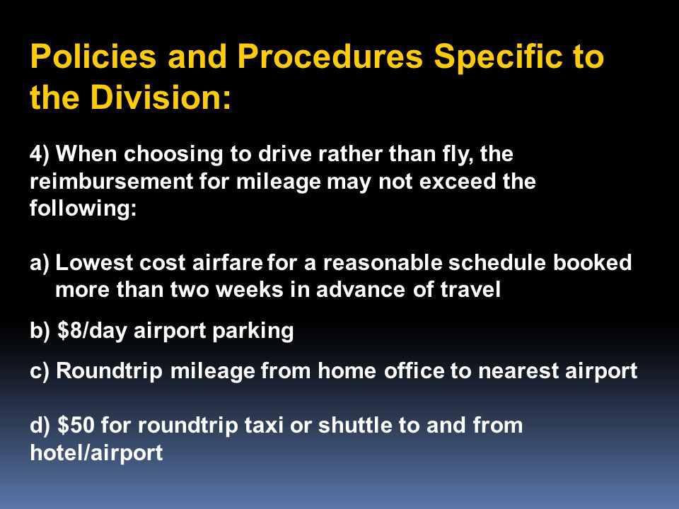 Policies and Procedures Specific to the Division: 4) When choosing to drive rather than fly, the reimbursement for mileage may not exceed the following: a)Lowest cost airfare for a reasonable schedule booked more than two weeks in advance of travel b) $8/day airport parking c) Roundtrip mileage from home office to nearest airport d) $50 for roundtrip taxi or shuttle to and from hotel/airport