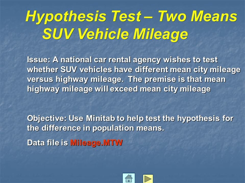Hypothesis Test – Two Means SUV Vehicle Mileage Hypothesis Test – Two Means SUV Vehicle Mileage Issue: A national car rental agency wishes to test whether SUV vehicles have different mean city mileage versus highway mileage.