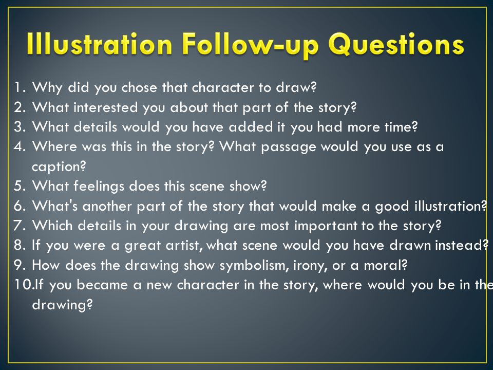 1.Why did you chose that character to draw. 2.What interested you about that part of the story.