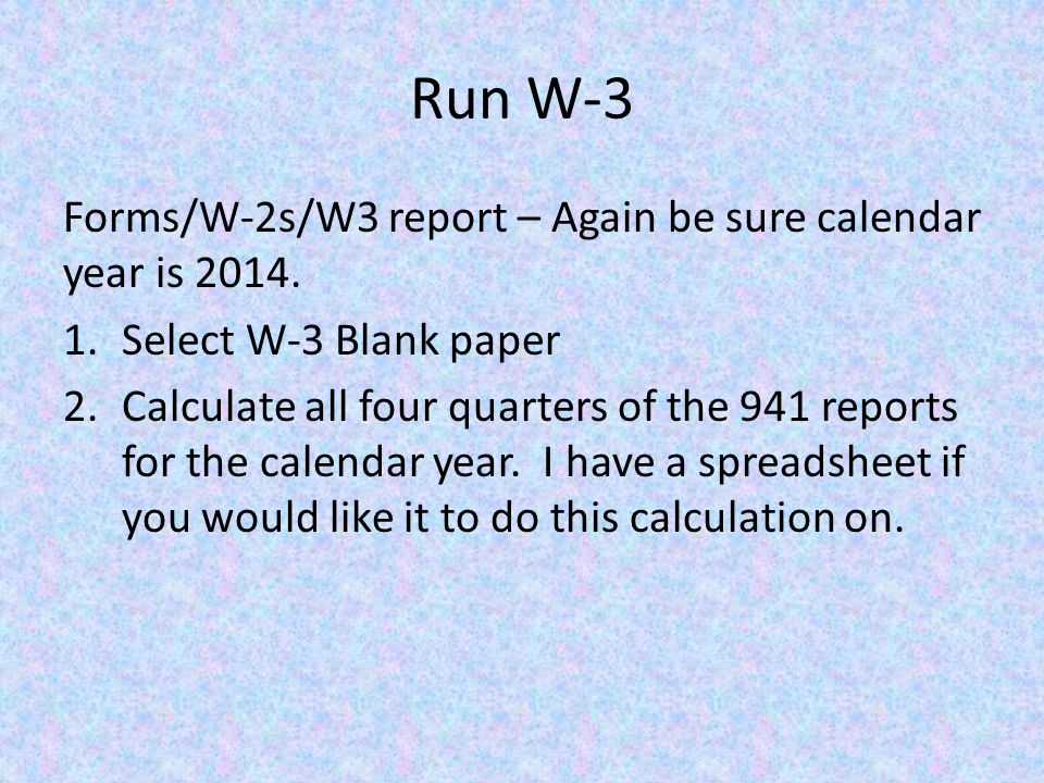Run W-3 Forms/W-2s/W3 report – Again be sure calendar year is 2014.