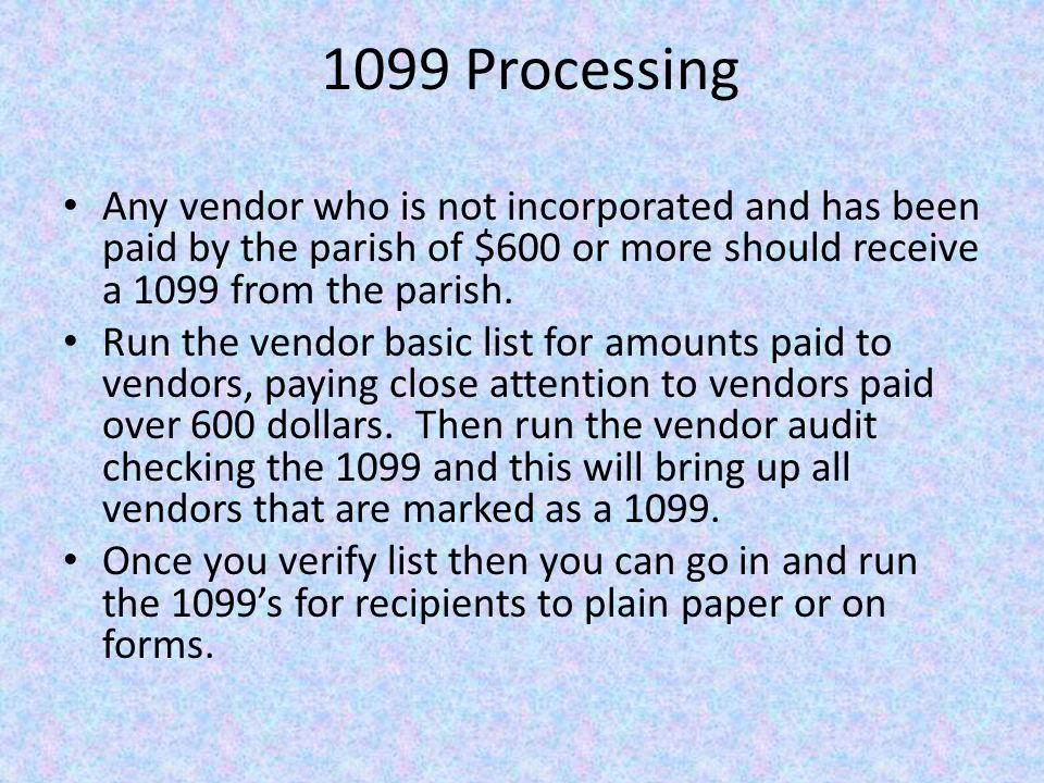 1099 Processing Any vendor who is not incorporated and has been paid by the parish of $600 or more should receive a 1099 from the parish.