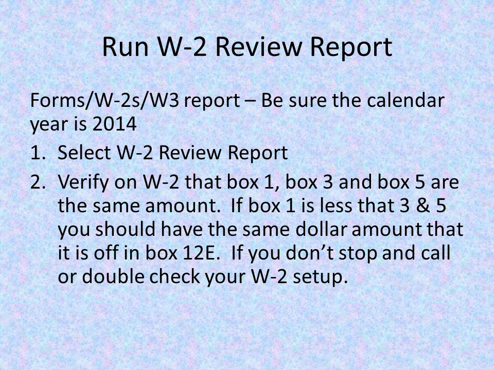 Run W-2 Review Report Forms/W-2s/W3 report – Be sure the calendar year is 2014 1.Select W-2 Review Report 2.Verify on W-2 that box 1, box 3 and box 5 are the same amount.
