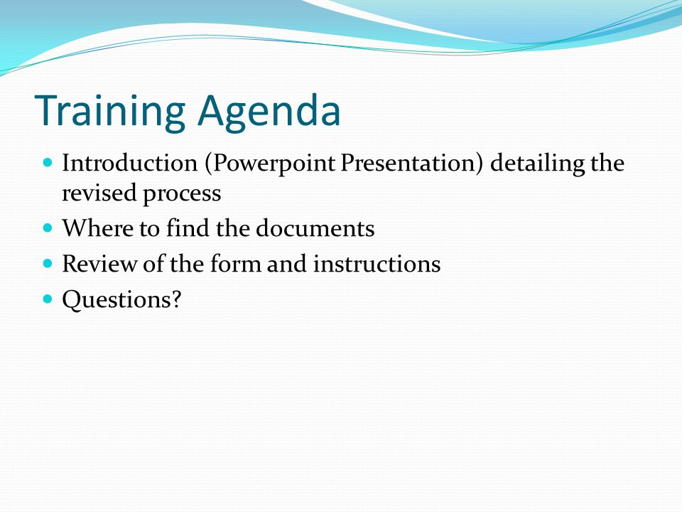 Training Agenda Introduction (Powerpoint Presentation) detailing the revised process Where to find the documents Review of the form and instructions Questions