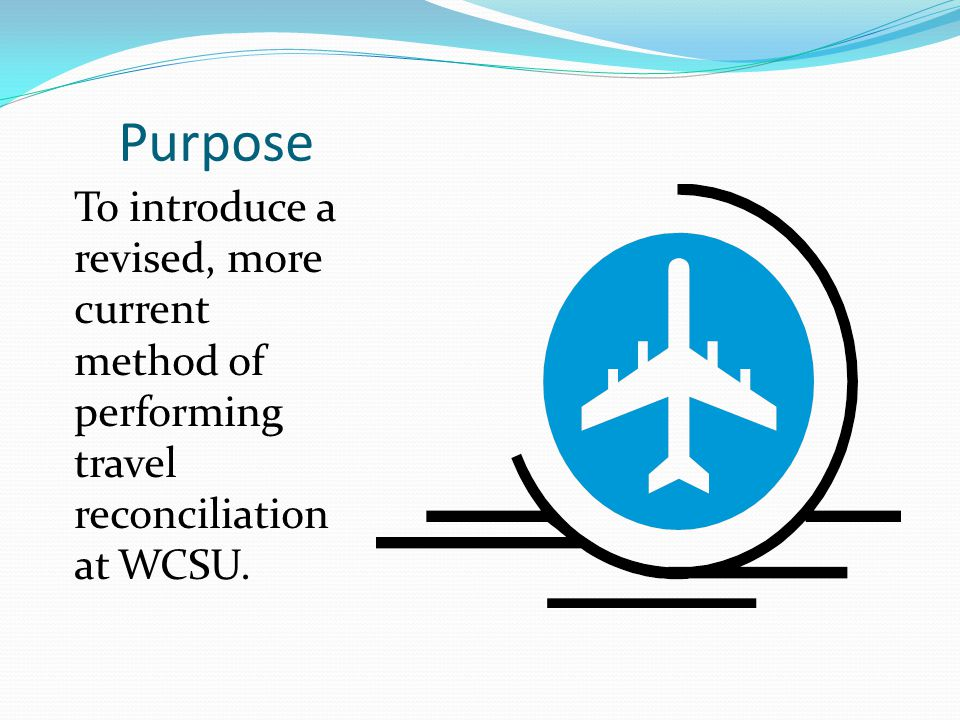 Purpose To introduce a revised, more current method of performing travel reconciliation at WCSU.