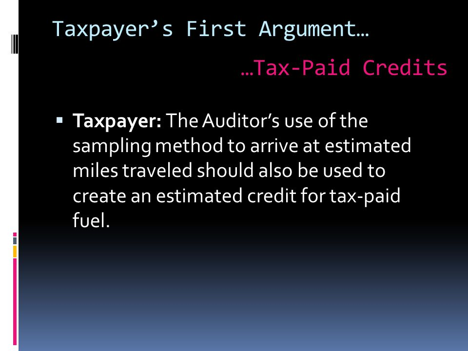  Taxpayer: The Auditor's use of the sampling method to arrive at estimated miles traveled should also be used to create an estimated credit for tax-paid fuel.