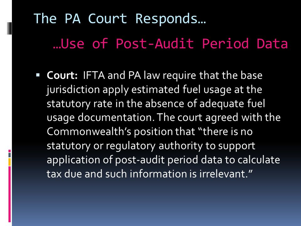 The PA Court Responds…  Court: IFTA and PA law require that the base jurisdiction apply estimated fuel usage at the statutory rate in the absence of adequate fuel usage documentation.