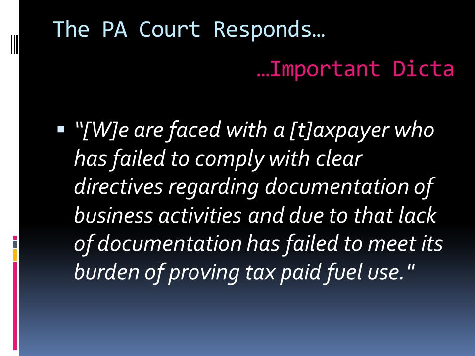 The PA Court Responds…  [W]e are faced with a [t]axpayer who has failed to comply with clear directives regarding documentation of business activities and due to that lack of documentation has failed to meet its burden of proving tax paid fuel use. …Important Dicta