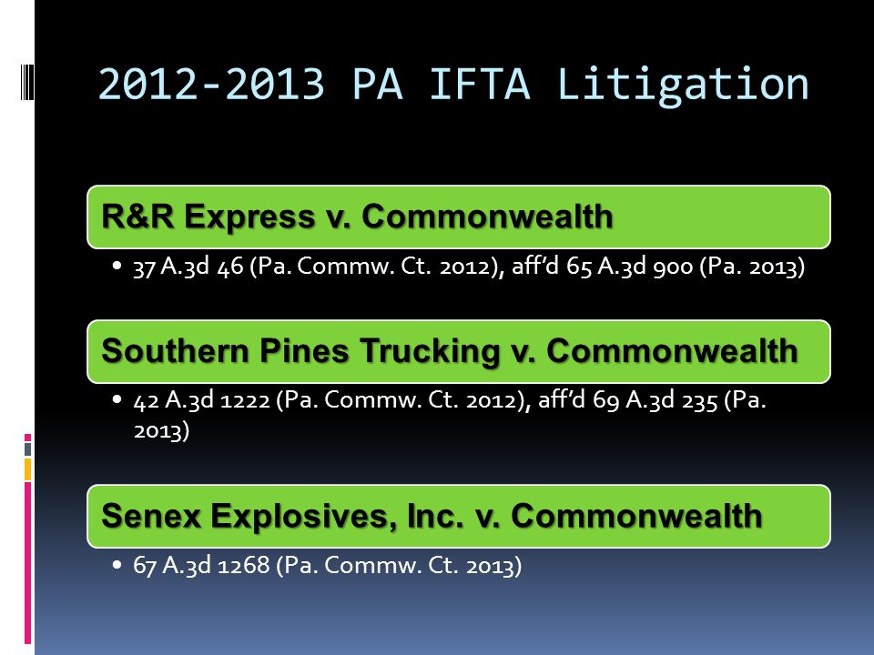 2012-2013 PA IFTA Litigation R&R Express v. Commonwealth 37 A.3d 46 (Pa. Commw. Ct. 2012), aff'd 65 A.3d 900 (Pa. 2013) Southern Pines Trucking v. Com