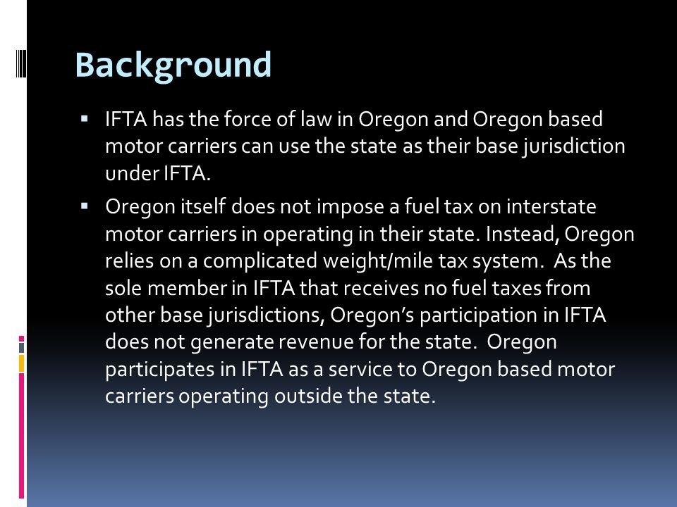 Background  IFTA has the force of law in Oregon and Oregon based motor carriers can use the state as their base jurisdiction under IFTA.  Oregon its