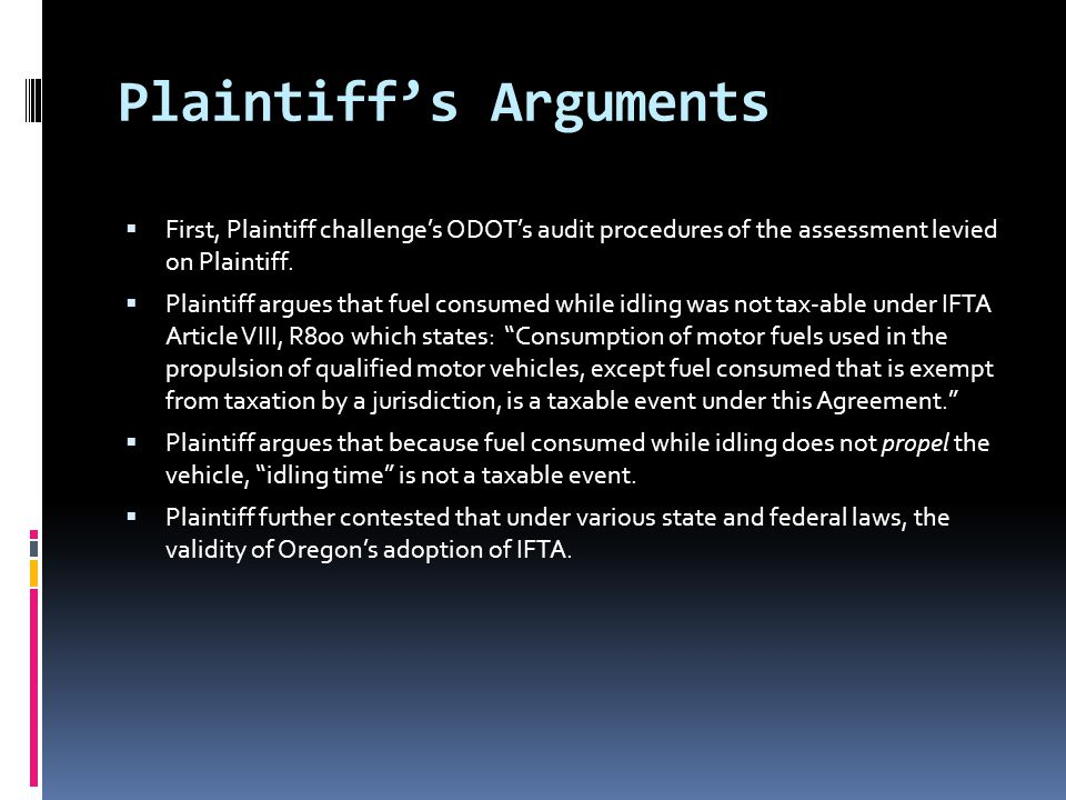 Plaintiff's Arguments  First, Plaintiff challenge's ODOT's audit procedures of the assessment levied on Plaintiff.  Plaintiff argues that fuel consu