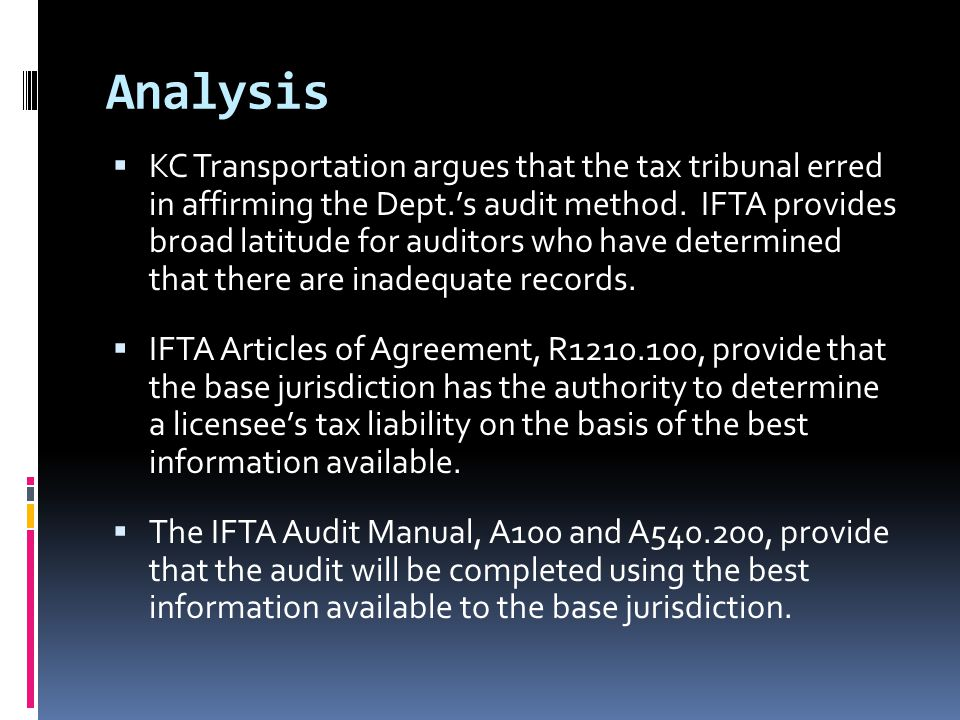 Analysis  KC Transportation argues that the tax tribunal erred in affirming the Dept.'s audit method. IFTA provides broad latitude for auditors who h