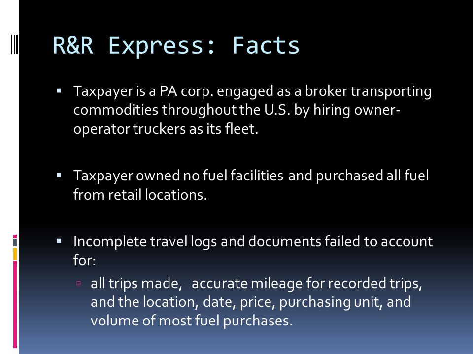 R&R Express: Facts  Taxpayer is a PA corp. engaged as a broker transporting commodities throughout the U.S. by hiring owner- operator truckers as its