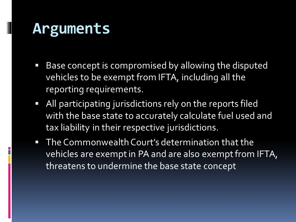 Arguments  Base concept is compromised by allowing the disputed vehicles to be exempt from IFTA, including all the reporting requirements.  All part