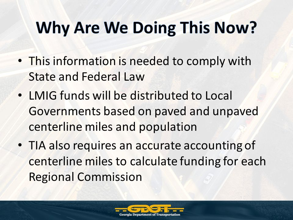 This information is needed to comply with State and Federal Law LMIG funds will be distributed to Local Governments based on paved and unpaved centerline miles and population TIA also requires an accurate accounting of centerline miles to calculate funding for each Regional Commission