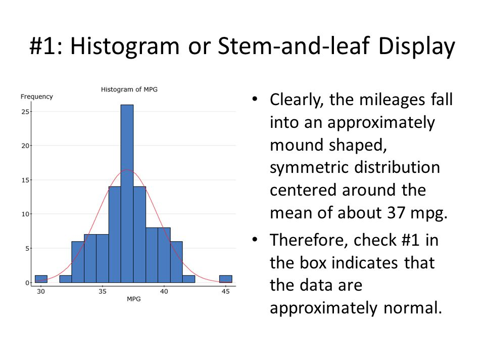 #1: Histogram or Stem-and-leaf Display Clearly, the mileages fall into an approximately mound shaped, symmetric distribution centered around the mean of about 37 mpg.