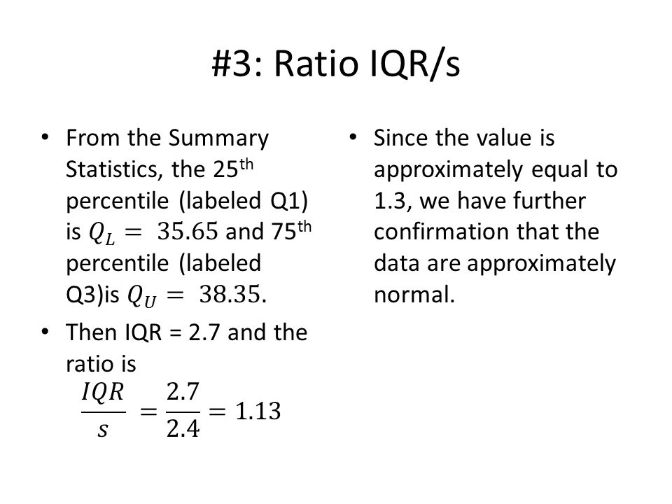 #3: Ratio IQR/s Since the value is approximately equal to 1.3, we have further confirmation that the data are approximately normal.