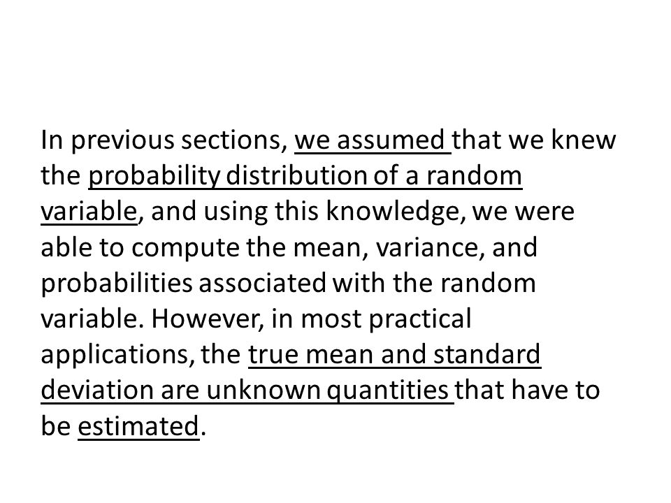 In previous sections, we assumed that we knew the probability distribution of a random variable, and using this knowledge, we were able to compute the mean, variance, and probabilities associated with the random variable.