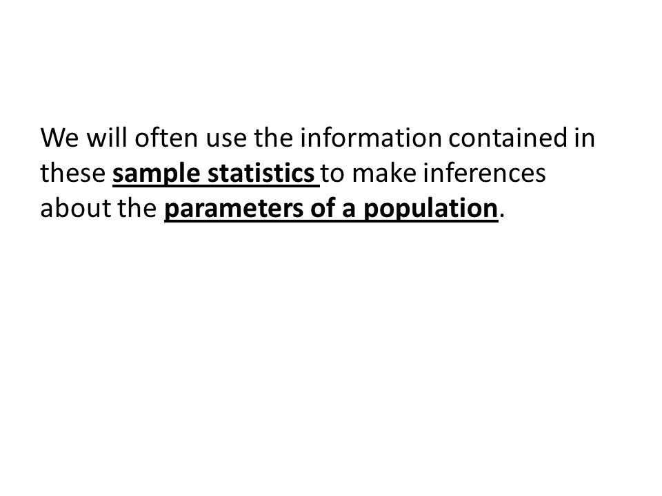We will often use the information contained in these sample statistics to make inferences about the parameters of a population.