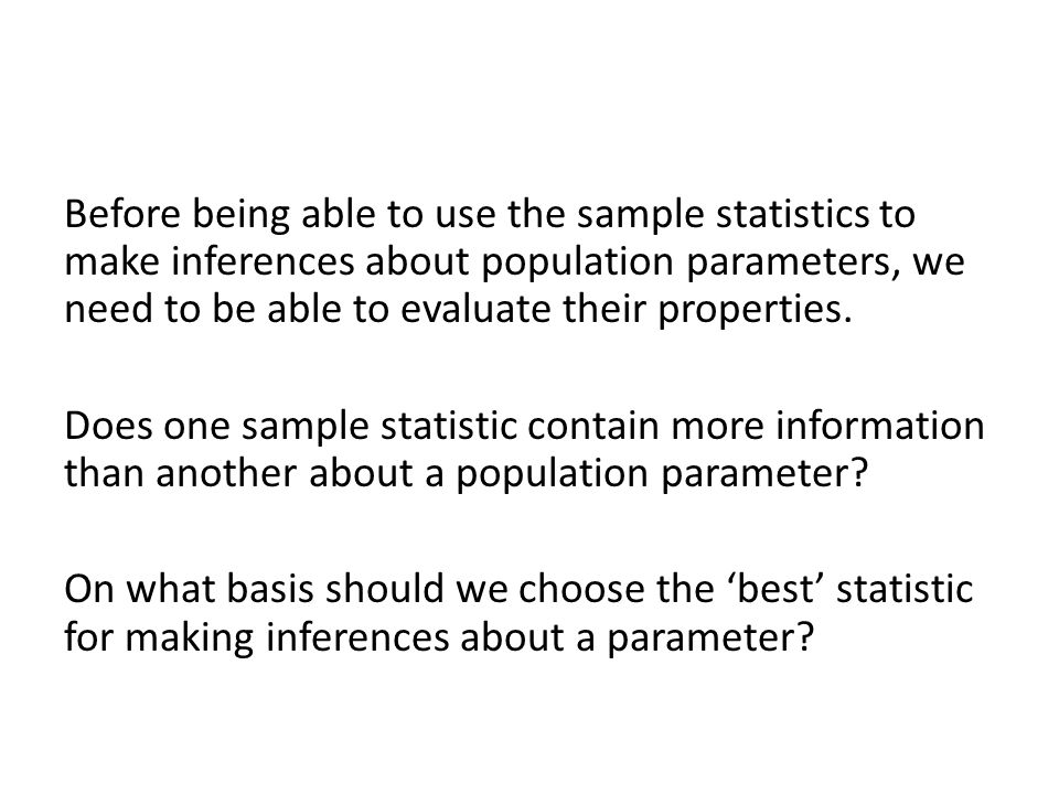 Before being able to use the sample statistics to make inferences about population parameters, we need to be able to evaluate their properties.