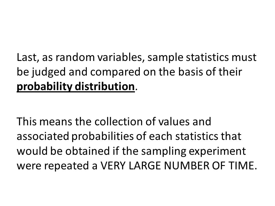 Last, as random variables, sample statistics must be judged and compared on the basis of their probability distribution.