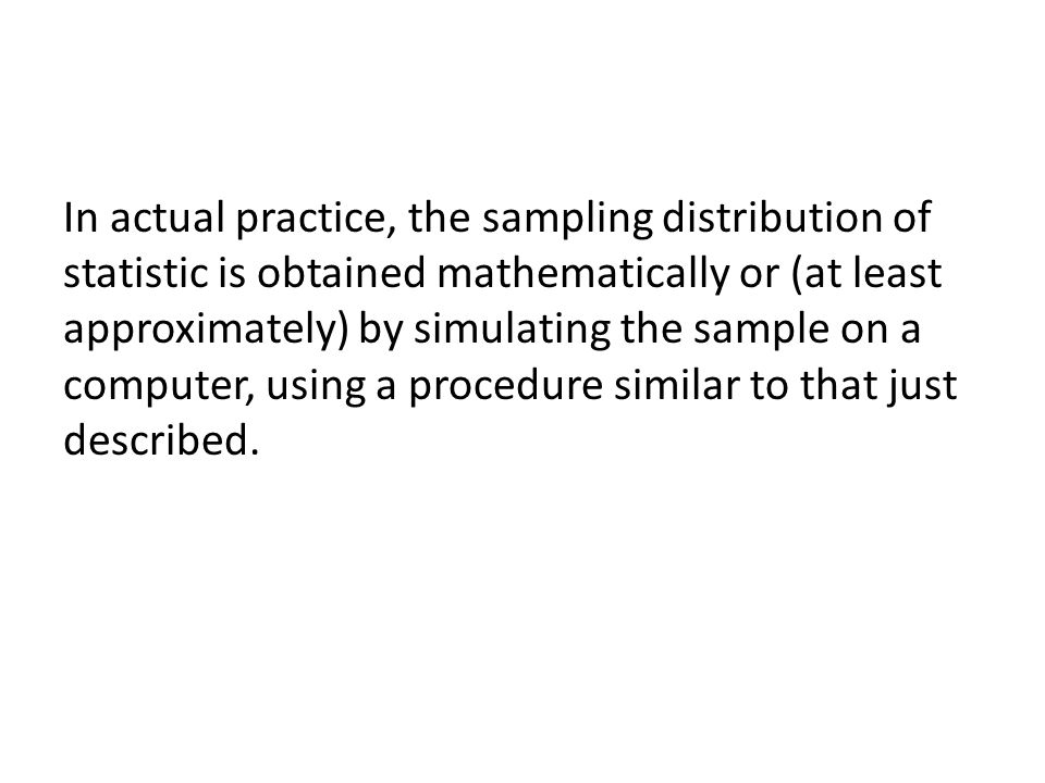 In actual practice, the sampling distribution of statistic is obtained mathematically or (at least approximately) by simulating the sample on a computer, using a procedure similar to that just described.
