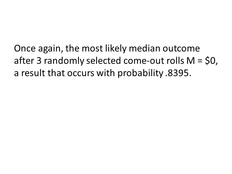 Once again, the most likely median outcome after 3 randomly selected come-out rolls M = $0, a result that occurs with probability.8395.