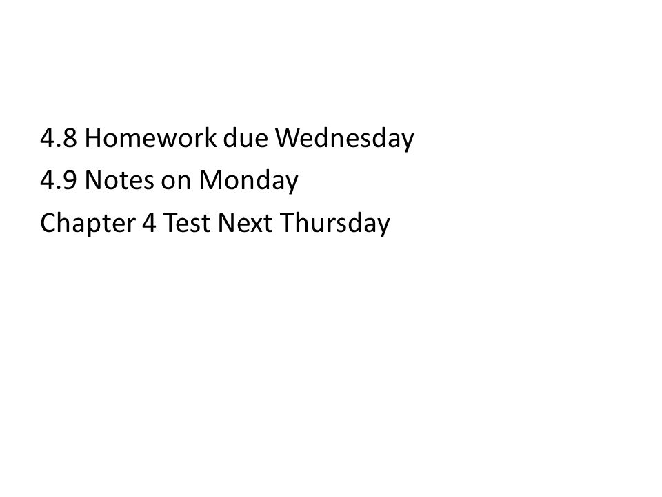 4.8 Homework due Wednesday 4.9 Notes on Monday Chapter 4 Test Next Thursday