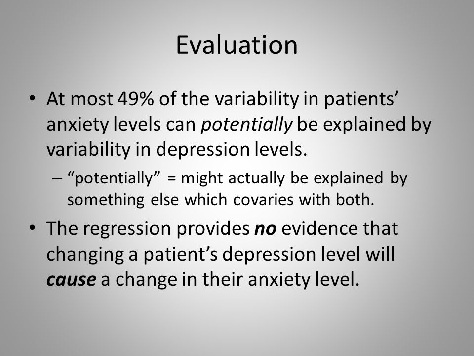 Evaluation At most 49% of the variability in patients' anxiety levels can potentially be explained by variability in depression levels.