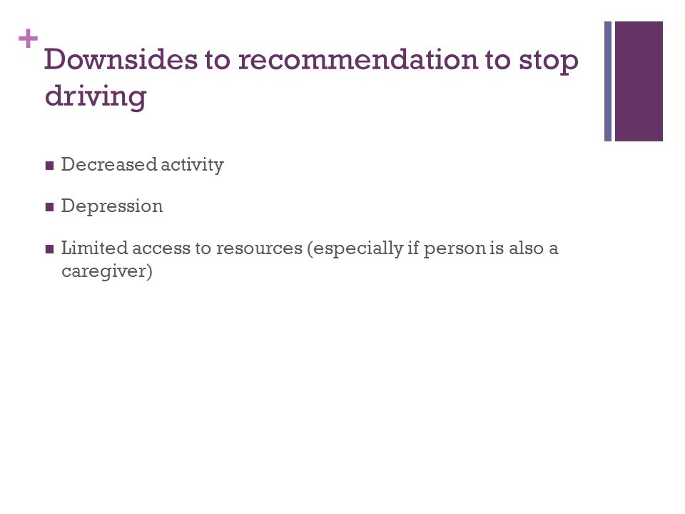 + Downsides to recommendation to stop driving Decreased activity Depression Limited access to resources (especially if person is also a caregiver)