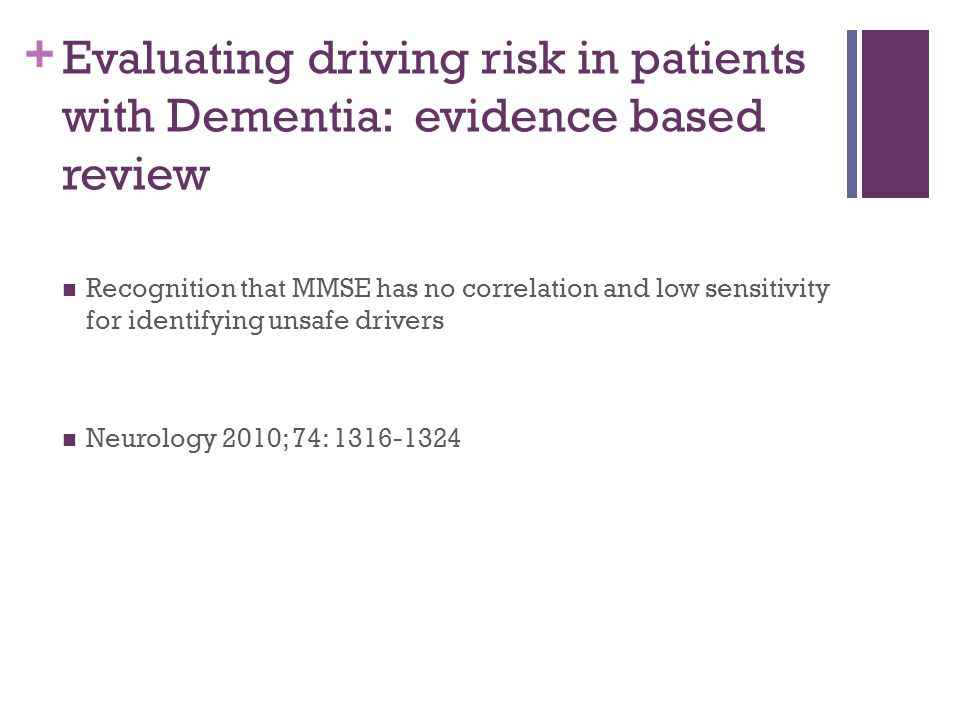 + Evaluating driving risk in patients with Dementia: evidence based review Recognition that MMSE has no correlation and low sensitivity for identifying unsafe drivers Neurology 2010; 74: 1316-1324