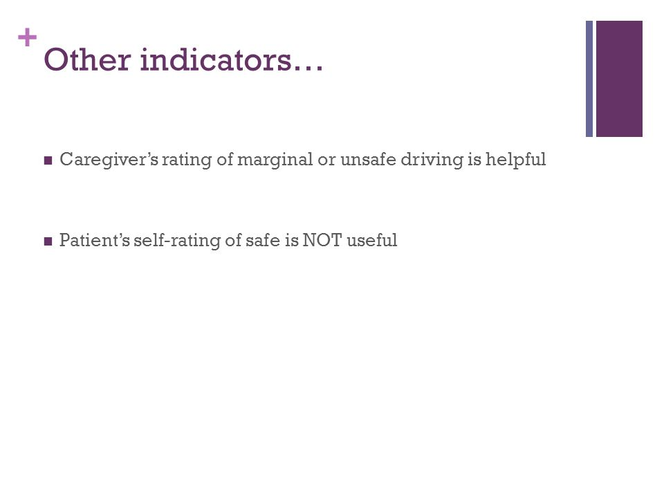 + Other indicators… Caregiver's rating of marginal or unsafe driving is helpful Patient's self-rating of safe is NOT useful