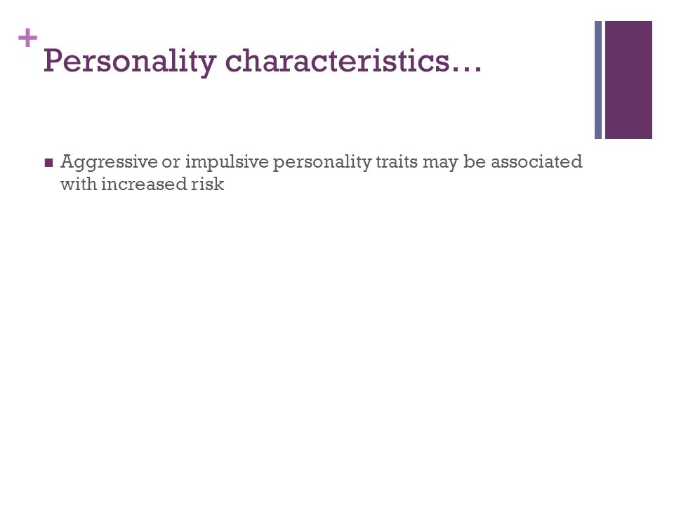 + Personality characteristics… Aggressive or impulsive personality traits may be associated with increased risk