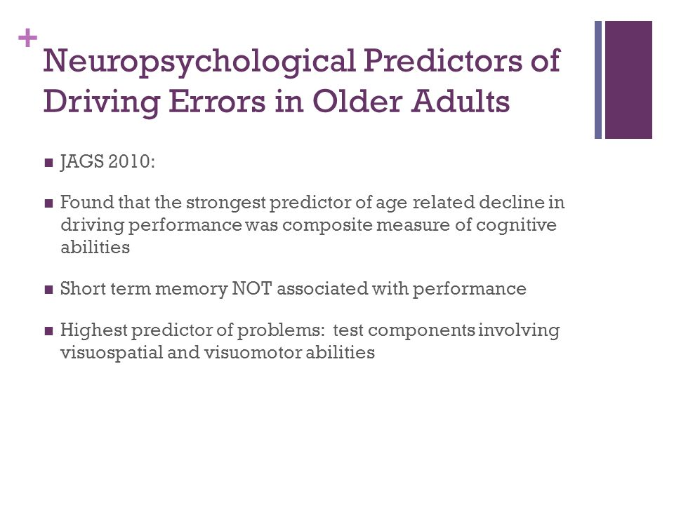+ Neuropsychological Predictors of Driving Errors in Older Adults JAGS 2010: Found that the strongest predictor of age related decline in driving perf