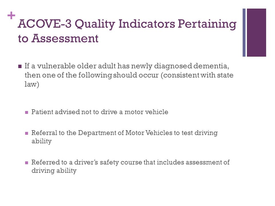 + Summary: Assessment Cognitive testing with visuspatial testing 4 Cs screening tool Address family concerns strongly Visual and hearing assessments (visual fields) Manual testing of ROM and motor strength Rapid pace walk Referral to On Road Driving Assessment