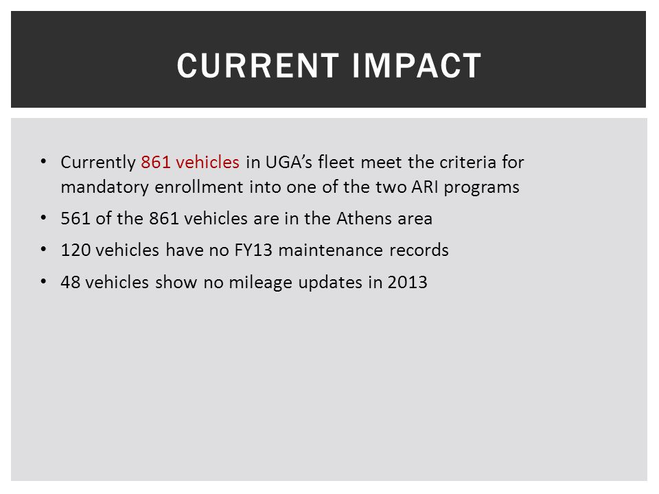 CURRENT IMPACT Currently 861 vehicles in UGA's fleet meet the criteria for mandatory enrollment into one of the two ARI programs 561 of the 861 vehicles are in the Athens area 120 vehicles have no FY13 maintenance records 48 vehicles show no mileage updates in 2013